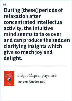 Fritjof Capra, physicist: During [these] periods of relaxation after concentrated intellectual activity, the intuitive mind seems to take over and can produce the sudden clarifying insights which give so much joy and delight.