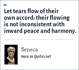 Seneca: Let tears flow of their own accord: their flowing is not inconsistent with inward peace and harmony.