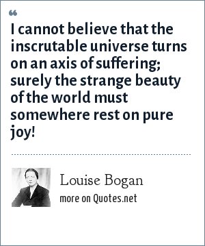 Louise Bogan: I cannot believe that the inscrutable universe turns on an axis of suffering; surely the strange beauty of the world must somewhere rest on pure joy!