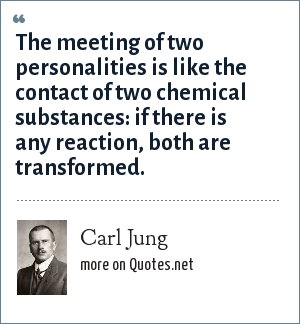 Carl Jung: The meeting of two personalities is like the contact of two chemical substances: if there is any reaction, both are transformed.
