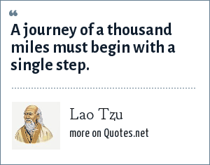 Lao Tzu: A journey of a thousand miles must begin with a single step.