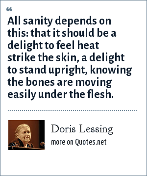 Doris Lessing: All sanity depends on this: that it should be a delight to feel heat strike the skin, a delight to stand upright, knowing the bones are moving easily under the flesh.