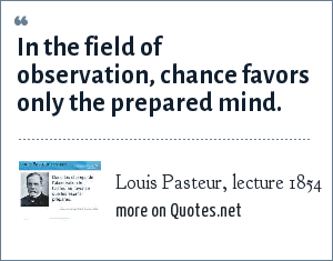 Louis Pasteur, lecture 1854: In the field of observation, chance favors only the prepared mind.