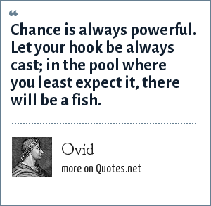 Ovid: Chance is always powerful. Let your hook be always cast; in the pool where you least expect it, there will be a fish.