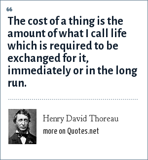 Henry David Thoreau: The cost of a thing is the amount of what I call life which is required to be exchanged for it, immediately or in the long run.