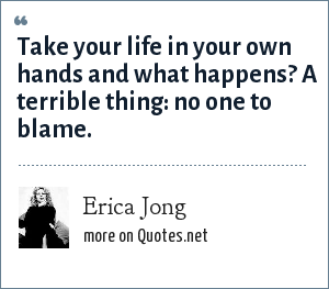 Erica Jong: Take your life in your own hands and what happens? A terrible thing: no one to blame.