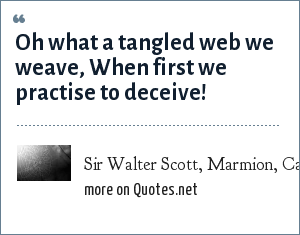 Sir Walter Scott, Marmion, Canto vi. Stanza 17.: Oh what a tangled web we weave, When first we practise to deceive!