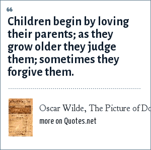 Oscar Wilde, The Picture of Dorian Gray, 1891: Children begin by loving their parents; as they grow older they judge them; sometimes they forgive them.