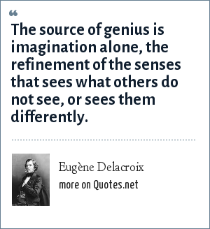 Eugène Delacroix: The source of genius is imagination alone, the refinement of the senses that sees what others do not see, or sees them differently.