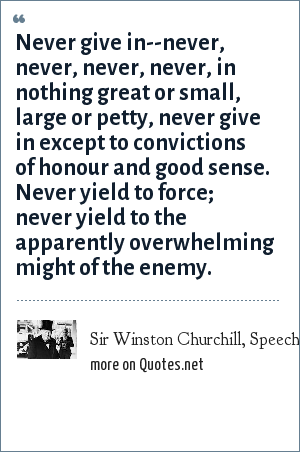 Sir Winston Churchill, Speech, 1941, Harrow School: Never give in--never, never, never, never, in nothing great or small, large or petty, never give in except to convictions of honour and good sense. Never yield to force; never yield to the apparently overwhelming might of the enemy.