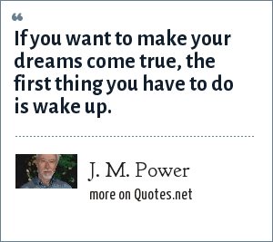 J. M. Power: If you want to make your dreams come true, the first thing you have to do is wake up.