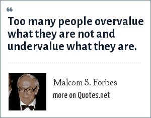 Malcom S. Forbes: Too many people overvalue what they are not and undervalue what they are.