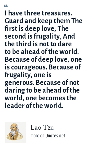 Lao Tzu: I have three treasures. Guard and keep them The first is deep love, The second is frugality, And the third is not to dare to be ahead of the world. Because of deep love, one is courageous. Because of frugality, one is generous. Because of not daring to be ahead of the world, one becomes the leader of the world.