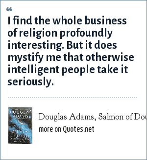 Douglas Adams, Salmon of Doubt, 2002: I find the whole business of religion profoundly interesting. But it does mystify me that otherwise intelligent people take it seriously.
