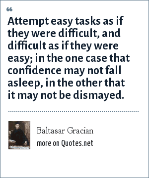 Baltasar Gracian: Attempt easy tasks as if they were difficult, and difficult as if they were easy; in the one case that confidence may not fall asleep, in the other that it may not be dismayed.
