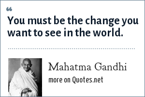 Mahatma Gandhi: You must be the change you want to see in the world.