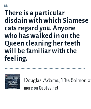 Douglas Adams, The Salmon of Doubt, p. 215: There is a particular disdain with which Siamese cats regard you. Anyone who has walked in on the Queen cleaning her teeth will be familiar with the feeling.