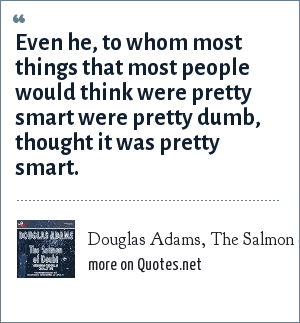 Douglas Adams, The Salmon of Doubt, p. 205: Even he, to whom most things that most people would think were pretty smart were pretty dumb, thought it was pretty smart.