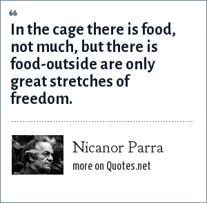 Nicanor Parra: In the cage there is food, not much, but there is food-outside are only great stretches of freedom.