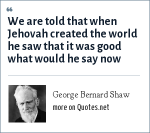 George Bernard Shaw: We are told that when Jehovah created the world he saw that it was good what would he say now