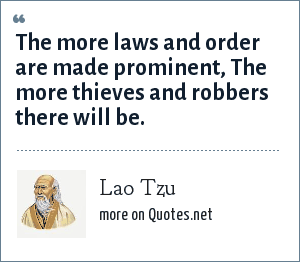 Lao Tzu: The more laws and order are made prominent, The more thieves and robbers there will be.
