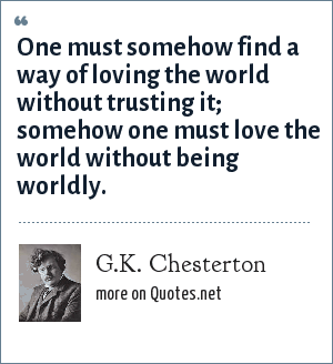 G.K. Chesterton: One must somehow find a way of loving the world without trusting it; somehow one must love the world without being worldly.