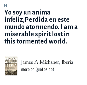 James A Michener, Iberia: Yo soy un anima infeliz,Perdida en este mundo atormendo. I am a miserable spirit lost in this tormented world.