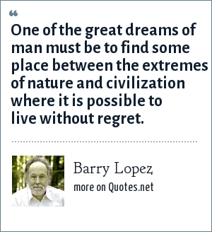 Barry Lopez: One of the great dreams of man must be to find some place between the extremes of nature and civilization where it is possible to live without regret.