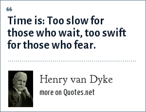 Henry van Dyke: Time is: Too slow for those who wait, too swift for those who fear.