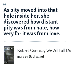 Robert Cormier, We All Fall Down: As pity moved into that hole inside her, she discovered how distant pity was from hate, how very far it was from love.