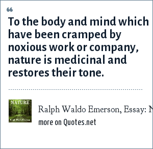 Ralph Waldo Emerson, Essay: Nature: To the body and mind which have been cramped by noxious work or company, nature is medicinal and restores their tone.