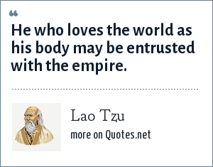 Lao Tzu: He who loves the world as his body may be entrusted with the empire.