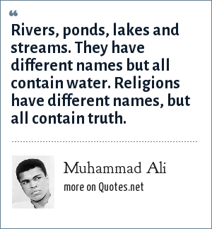 Muhammad Ali: Rivers, ponds, lakes and streams. They have different names but all contain water. Religions have different names, but all contain truth.