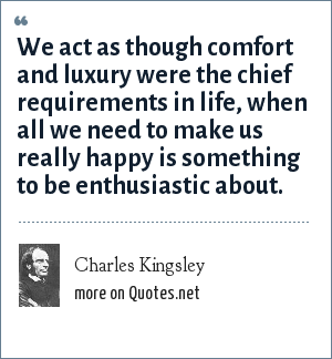 Charles Kingsley: We act as though comfort and luxury were the chief requirements in life, when all we need to make us really happy is something to be enthusiastic about.