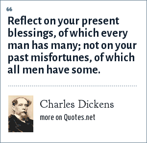 Charles Dickens: Reflect on your present blessings, of which every man has many; not on your past misfortunes, of which all men have some.