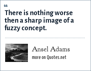 Ansel Adams: There is nothing worse then a sharp image of a fuzzy concept.