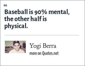 Yogi Berra: Baseball is 90% mental, the other half is physical.