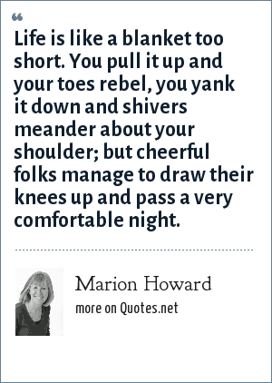 Marion Howard: Life is like a blanket too short. You pull it up and your toes rebel, you yank it down and shivers meander about your shoulder; but cheerful folks manage to draw their knees up and pass a very comfortable night.