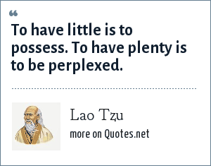 Lao Tzu: To have little is to possess. To have plenty is to be perplexed.