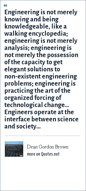 Dean Gordon Brown: Engineering is not merely knowing and being knowledgeable, like a walking encyclopedia; engineering is not merely analysis; engineering is not merely the possession of the capacity to get elegant solutions to non-existent engineering problems; engineering is practicing the art of the organized forcing of technological change... Engineers operate at the interface between science and society...