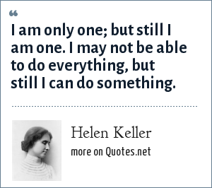 Helen Keller: I am only one; but still I am one. I may not be able to do everything, but still I can do something.
