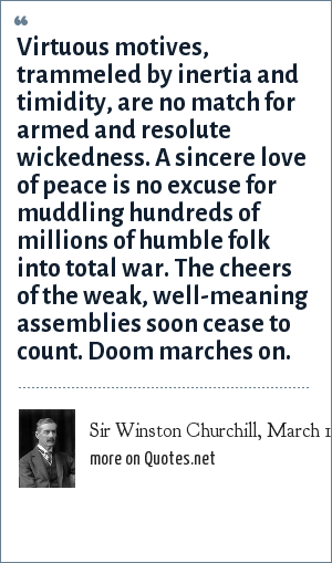 Sir Winston Churchill, March 1936, demanding British re-armament: Virtuous motives, trammeled by inertia and timidity, are no match for armed and resolute wickedness. A sincere love of peace is no excuse for muddling hundreds of millions of humble folk into total war. The cheers of the weak, well-meaning assemblies soon cease to count. Doom marches on.