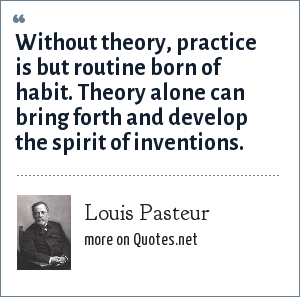 Louis Pasteur: Without theory, practice is but routine born of habit. Theory alone can bring forth and develop the spirit of inventions.