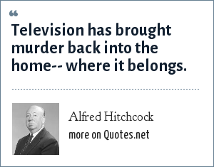 Alfred Hitchcock: Television has brought murder back into the home-- where it belongs.