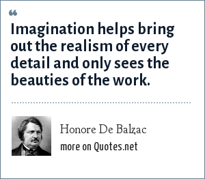 Honore De Balzac: Imagination helps bring out the realism of every detail and only sees the beauties of the work.