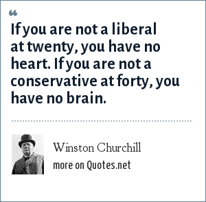 Winston Churchill: If you are not a liberal at twenty, you have no heart. If you are not a conservative at forty, you have no brain.