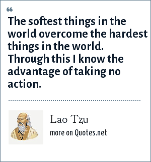 Lao Tzu: The softest things in the world overcome the hardest things in the world. Through this I know the advantage of taking no action.