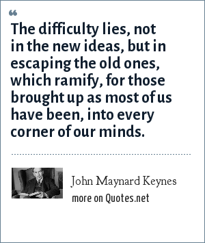 John Maynard Keynes: The difficulty lies, not in the new ideas, but in escaping the old ones, which ramify, for those brought up as most of us have been, into every corner of our minds.