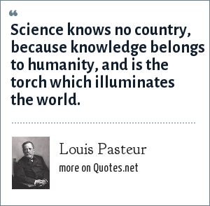 Louis Pasteur: Science knows no country, because knowledge belongs to humanity, and is the torch which illuminates the world.