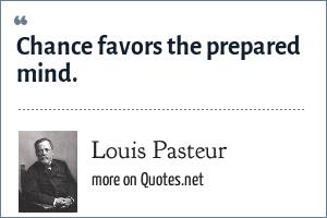 Louis Pasteur: Chance favors the prepared mind.